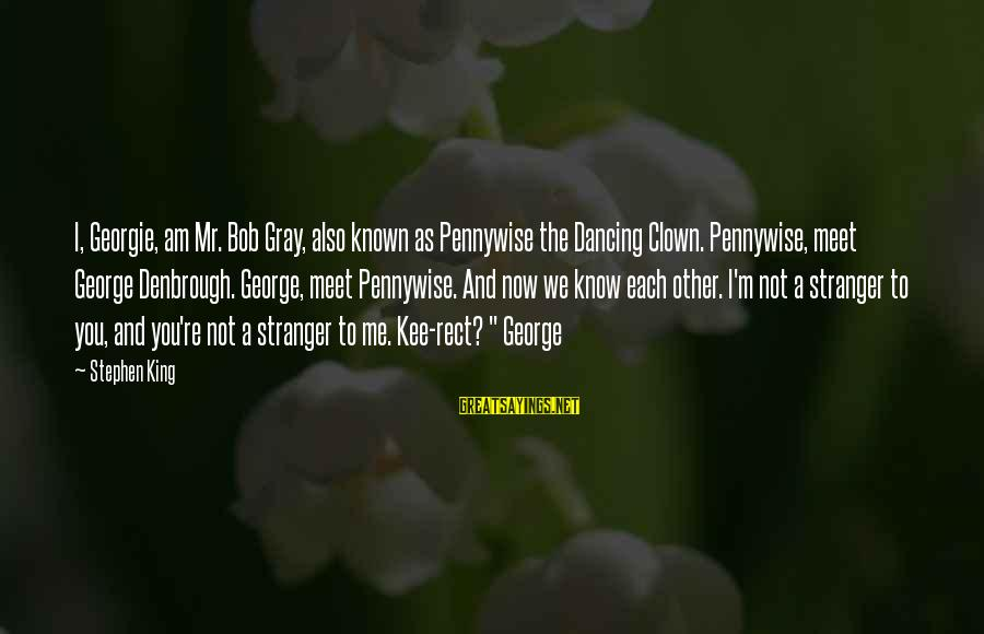 Pennywise Clown Sayings By Stephen King: I, Georgie, am Mr. Bob Gray, also known as Pennywise the Dancing Clown. Pennywise, meet