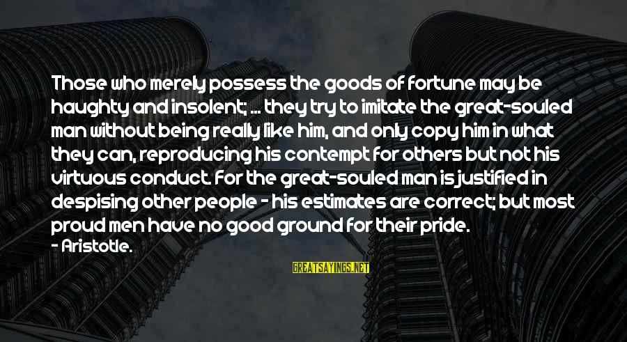 People Who Copy You Sayings By Aristotle.: Those who merely possess the goods of fortune may be haughty and insolent; ... they