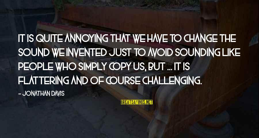 People Who Copy You Sayings By Jonathan Davis: It is quite annoying that we have to change the sound we invented just to