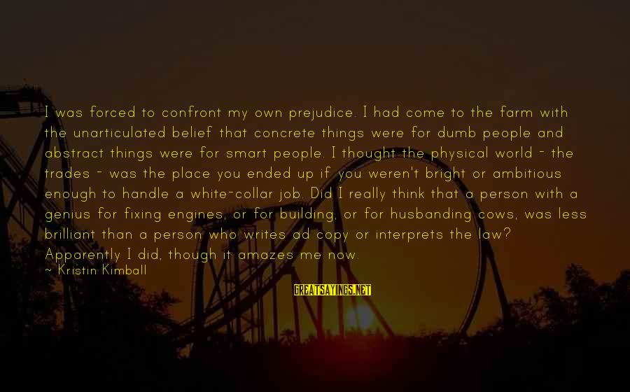 People Who Copy You Sayings By Kristin Kimball: I was forced to confront my own prejudice. I had come to the farm with
