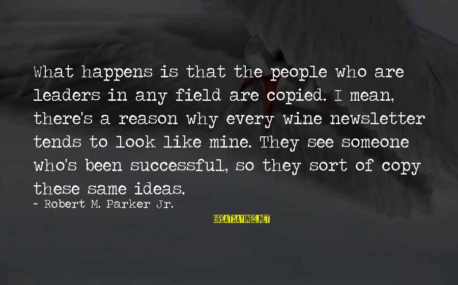 People Who Copy You Sayings By Robert M. Parker Jr.: What happens is that the people who are leaders in any field are copied. I
