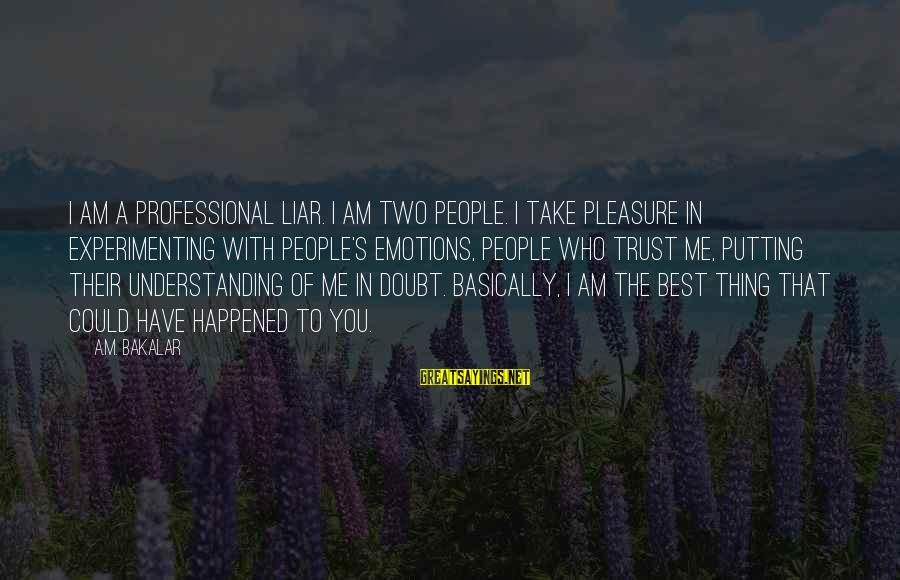 People Who Doubt You Sayings By A.M. Bakalar: I am a professional liar. I am two people. I take pleasure in experimenting with