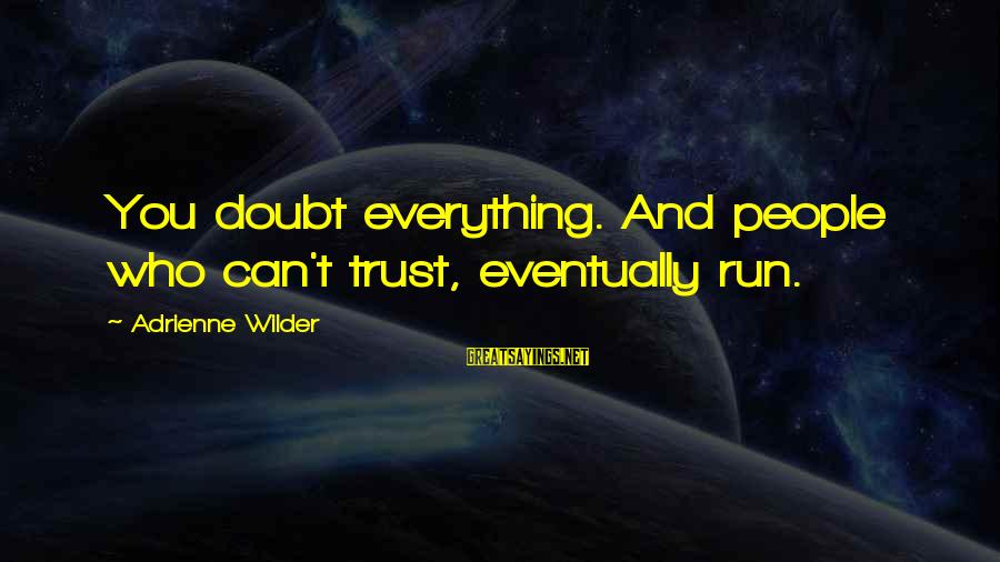 People Who Doubt You Sayings By Adrienne Wilder: You doubt everything. And people who can't trust, eventually run.
