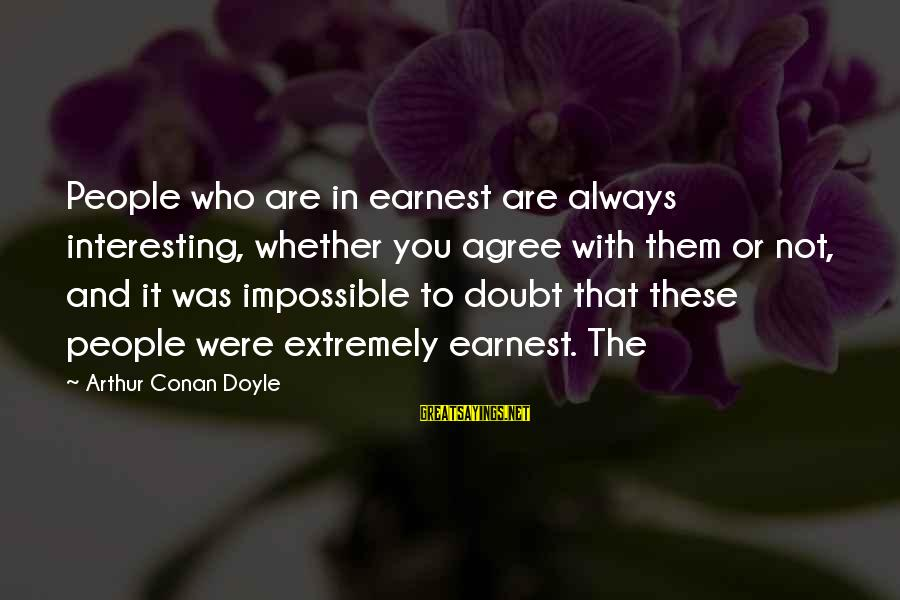 People Who Doubt You Sayings By Arthur Conan Doyle: People who are in earnest are always interesting, whether you agree with them or not,