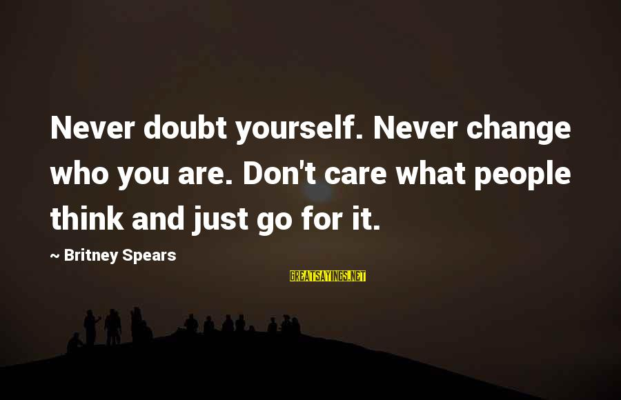People Who Doubt You Sayings By Britney Spears: Never doubt yourself. Never change who you are. Don't care what people think and just