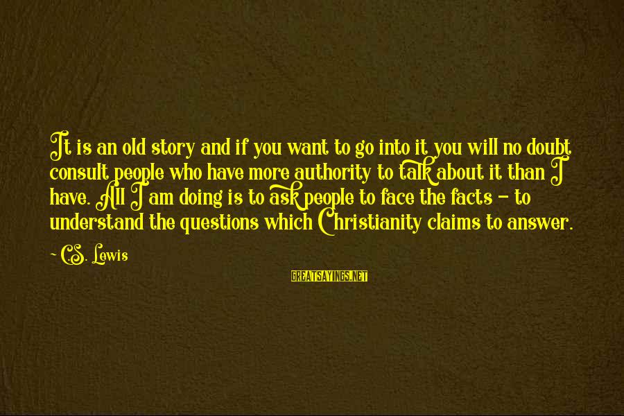 People Who Doubt You Sayings By C.S. Lewis: It is an old story and if you want to go into it you will