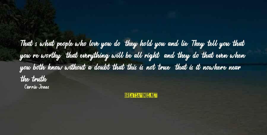 People Who Doubt You Sayings By Carrie Jones: That's what people who love you do: they hold you and lie. They tell you