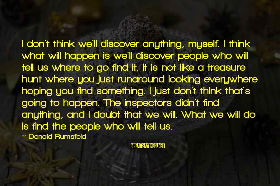 People Who Doubt You Sayings By Donald Rumsfeld: I don't think we'll discover anything, myself. I think what will happen is we'll discover