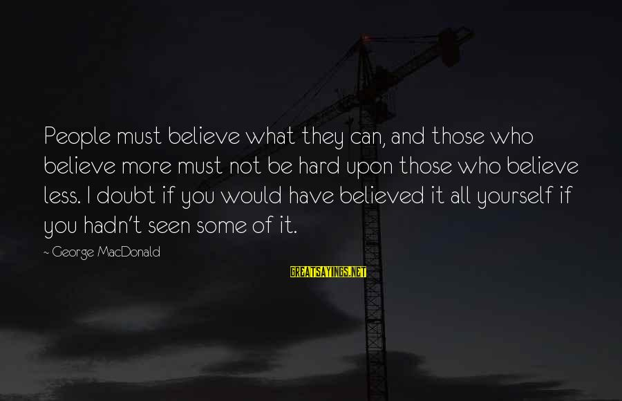 People Who Doubt You Sayings By George MacDonald: People must believe what they can, and those who believe more must not be hard