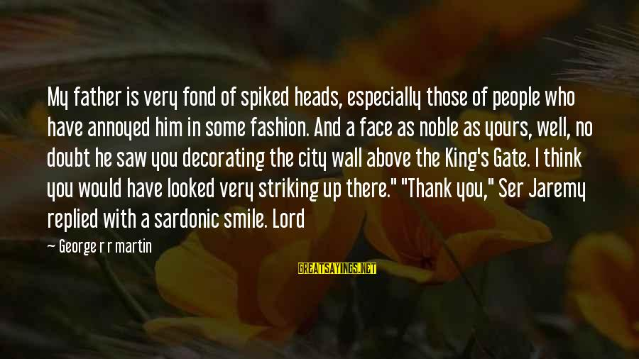 People Who Doubt You Sayings By George R R Martin: My father is very fond of spiked heads, especially those of people who have annoyed