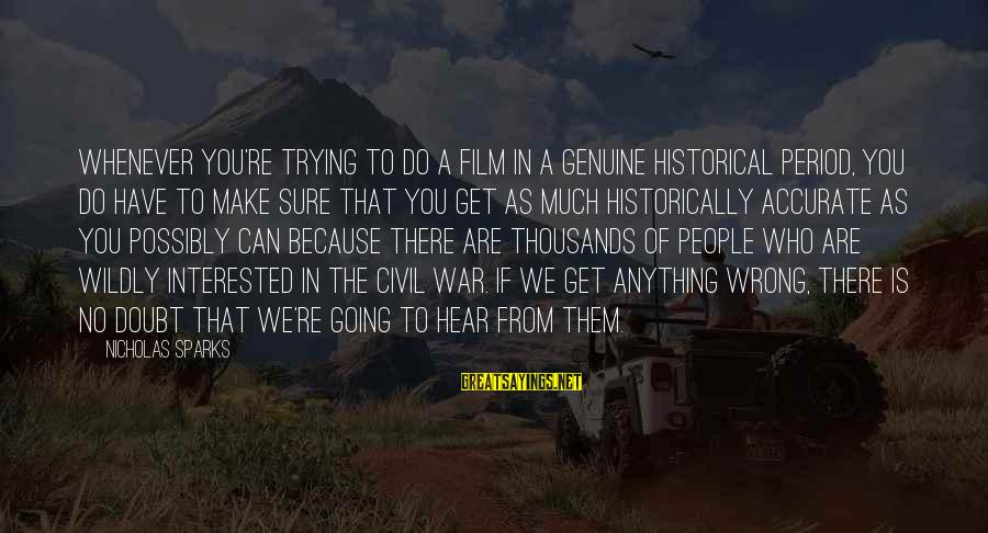 People Who Doubt You Sayings By Nicholas Sparks: Whenever you're trying to do a film in a genuine historical period, you do have