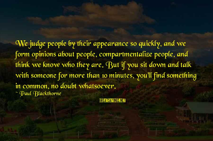 People Who Doubt You Sayings By Paul Blackthorne: We judge people by their appearance so quickly, and we form opinions about people, compartmentalize