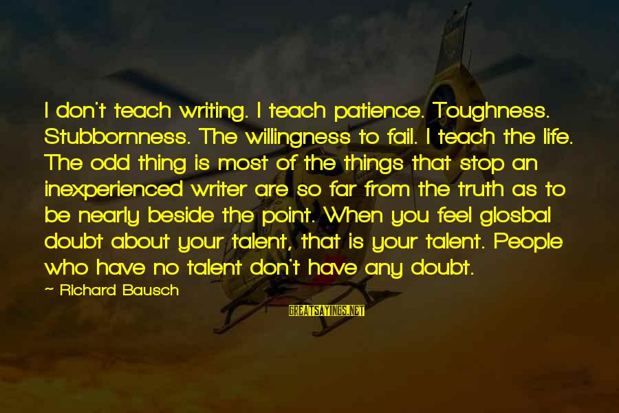 People Who Doubt You Sayings By Richard Bausch: I don't teach writing. I teach patience. Toughness. Stubbornness. The willingness to fail. I teach