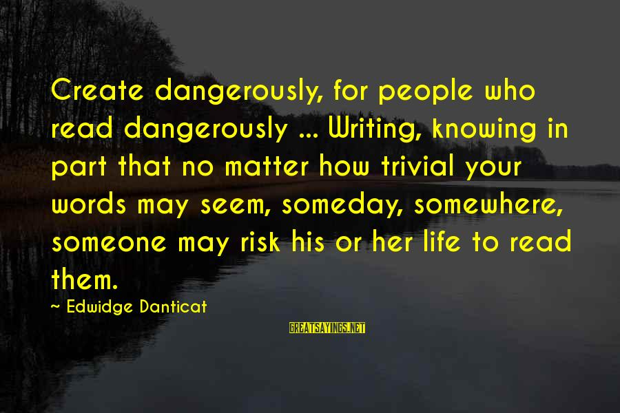 People Who Matter In Your Life Sayings By Edwidge Danticat: Create dangerously, for people who read dangerously ... Writing, knowing in part that no matter