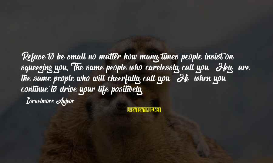 People Who Matter In Your Life Sayings By Israelmore Ayivor: Refuse to be small no matter how many times people insist on squeezing you. The