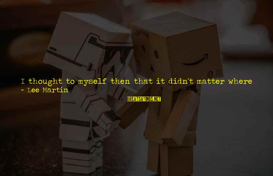 People Who Matter In Your Life Sayings By Lee Martin: I thought to myself then that it didn't matter where I ended up; I'd always