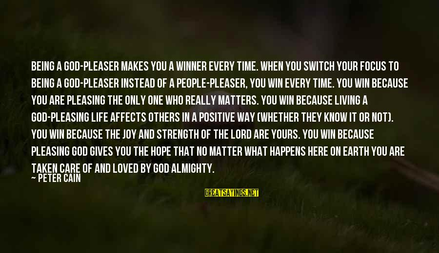 People Who Matter In Your Life Sayings By Peter Cain: Being a God-pleaser makes you a winner every time. When you switch your focus to