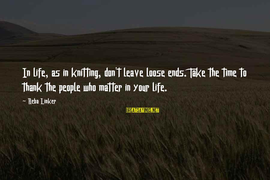 People Who Matter In Your Life Sayings By Reba Linker: In life, as in knitting, don't leave loose ends. Take the time to thank the