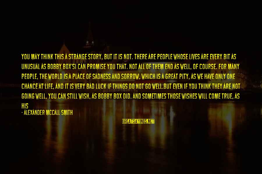 People's Lives Sayings By Alexander McCall Smith: You may think this a strange story, but it is not. There are people whose