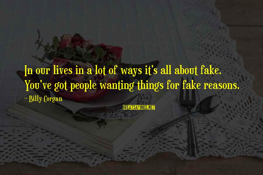 People's Lives Sayings By Billy Corgan: In our lives in a lot of ways it's all about fake. You've got people