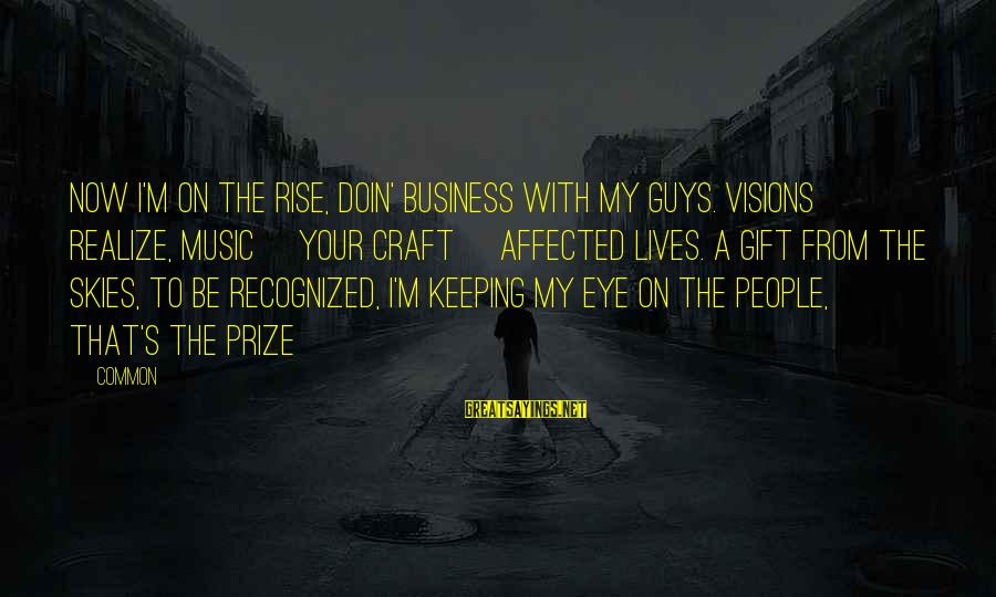 People's Lives Sayings By Common: Now I'm on the rise, doin' business with my guys. Visions realize, music [your craft]