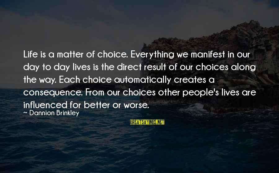 People's Lives Sayings By Dannion Brinkley: Life is a matter of choice. Everything we manifest in our day to day lives