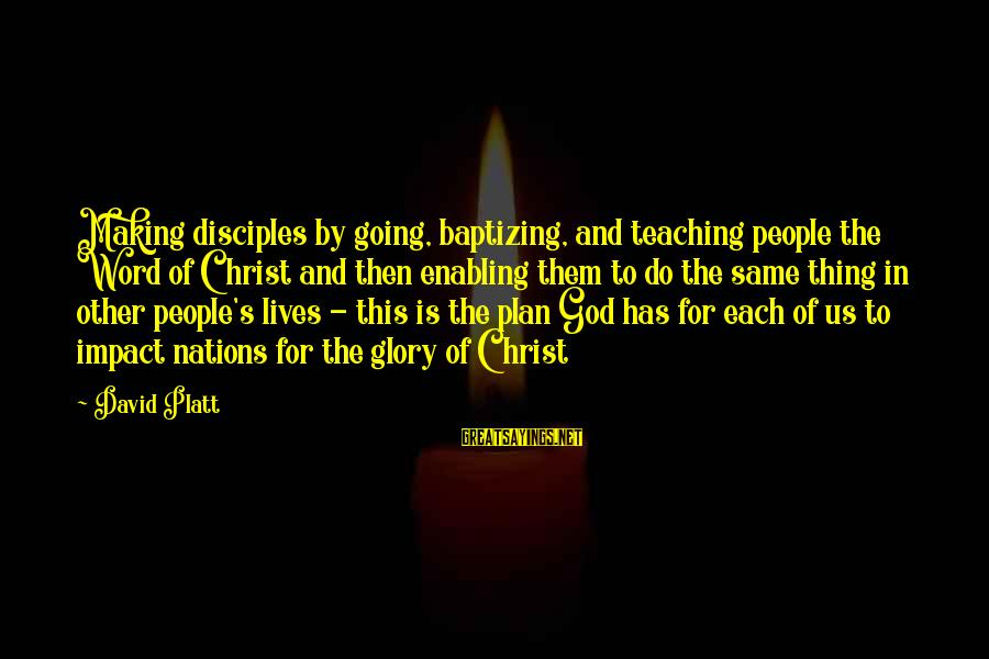 People's Lives Sayings By David Platt: Making disciples by going, baptizing, and teaching people the Word of Christ and then enabling
