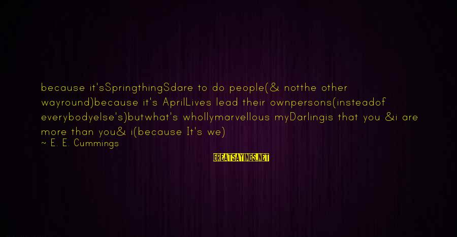 People's Lives Sayings By E. E. Cummings: because it'sSpringthingSdare to do people(& notthe other wayround)because it's AprilLives lead their ownpersons(insteadof everybodyelse's)butwhat's whollymarvellous