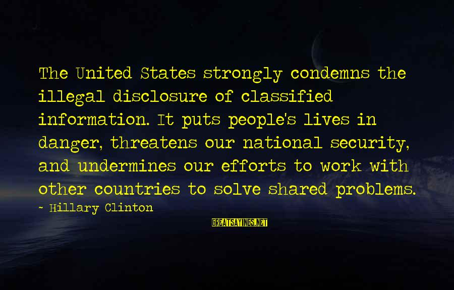 People's Lives Sayings By Hillary Clinton: The United States strongly condemns the illegal disclosure of classified information. It puts people's lives