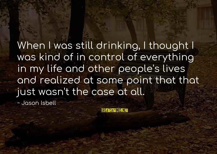 People's Lives Sayings By Jason Isbell: When I was still drinking, I thought I was kind of in control of everything