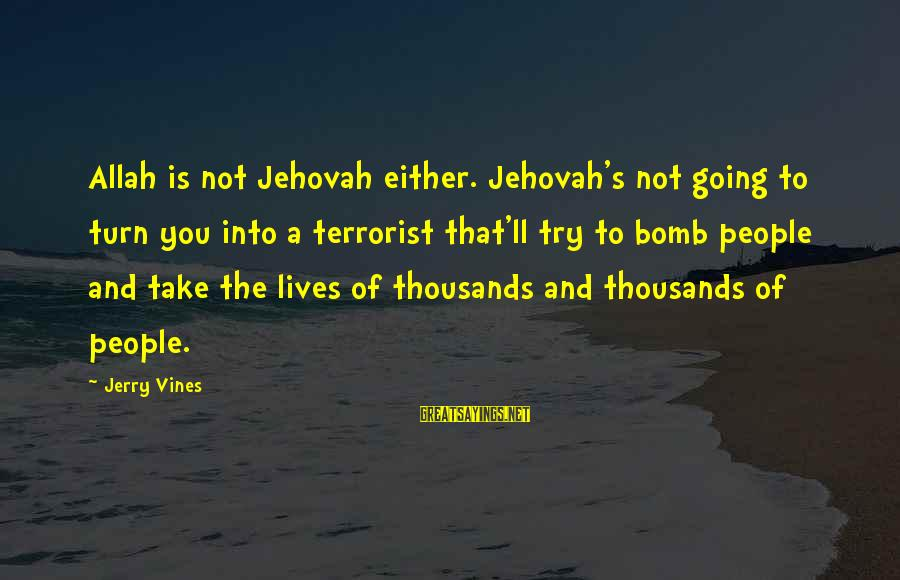 People's Lives Sayings By Jerry Vines: Allah is not Jehovah either. Jehovah's not going to turn you into a terrorist that'll