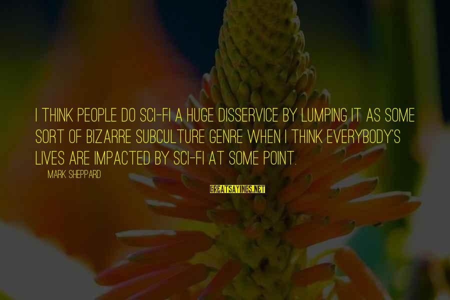People's Lives Sayings By Mark Sheppard: I think people do sci-fi a huge disservice by lumping it as some sort of