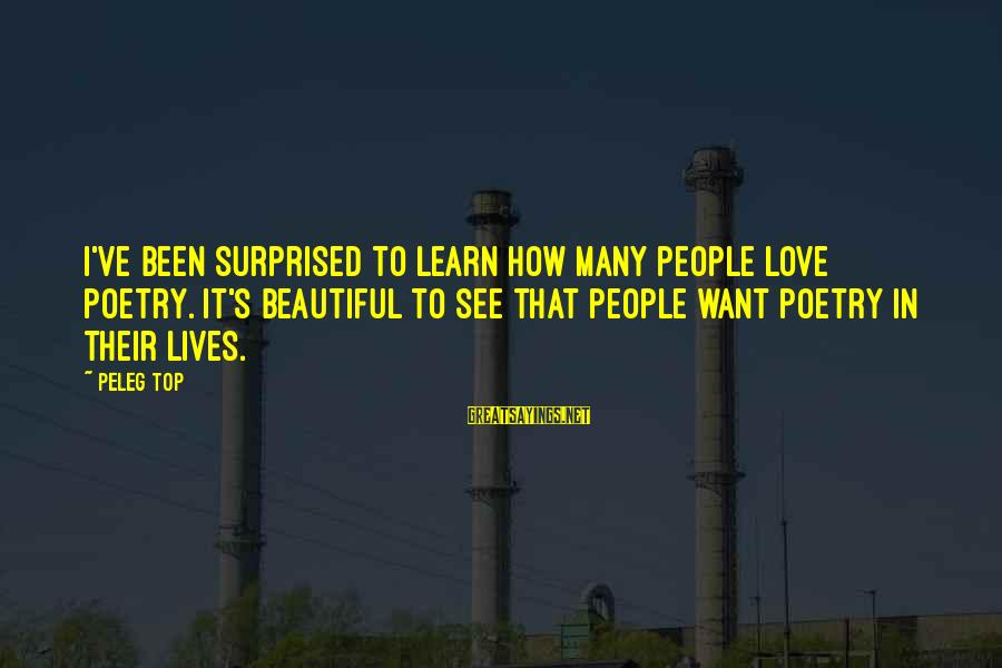 People's Lives Sayings By Peleg Top: I've been surprised to learn how many people love poetry. It's beautiful to see that
