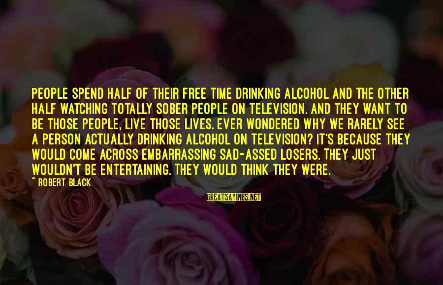People's Lives Sayings By Robert Black: People spend half of their free time drinking alcohol and the other half watching totally