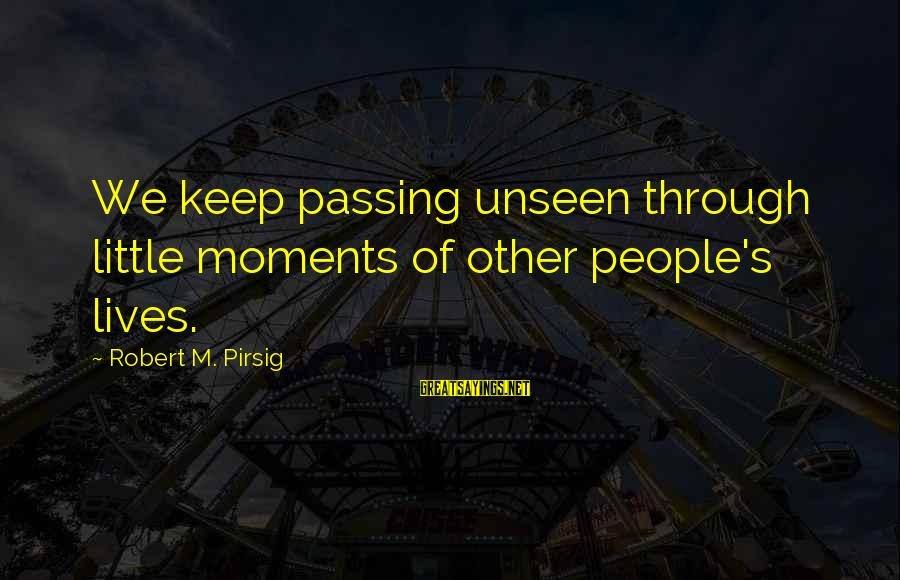 People's Lives Sayings By Robert M. Pirsig: We keep passing unseen through little moments of other people's lives.