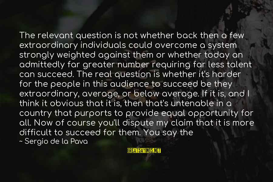 People's Lives Sayings By Sergio De La Pava: The relevant question is not whether back then a few extraordinary individuals could overcome a