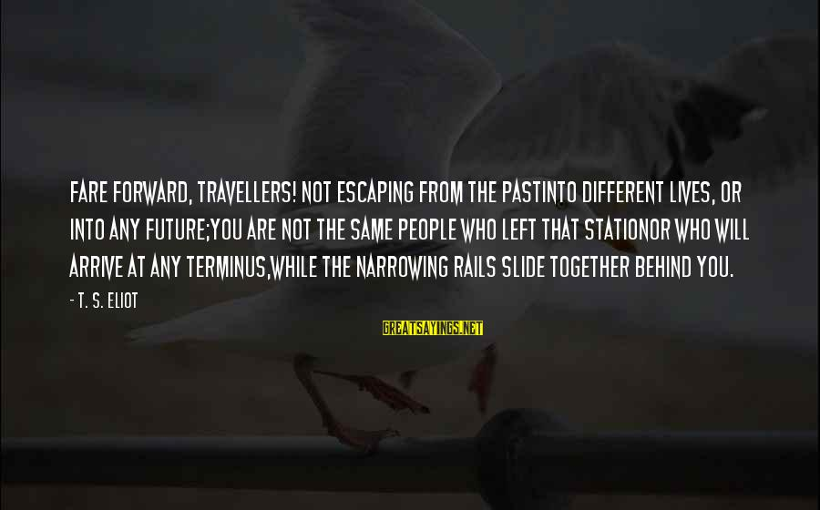 People's Lives Sayings By T. S. Eliot: Fare forward, travellers! not escaping from the pastInto different lives, or into any future;You are