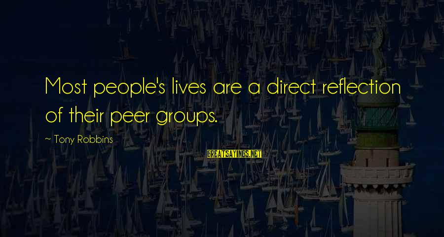 People's Lives Sayings By Tony Robbins: Most people's lives are a direct reflection of their peer groups.