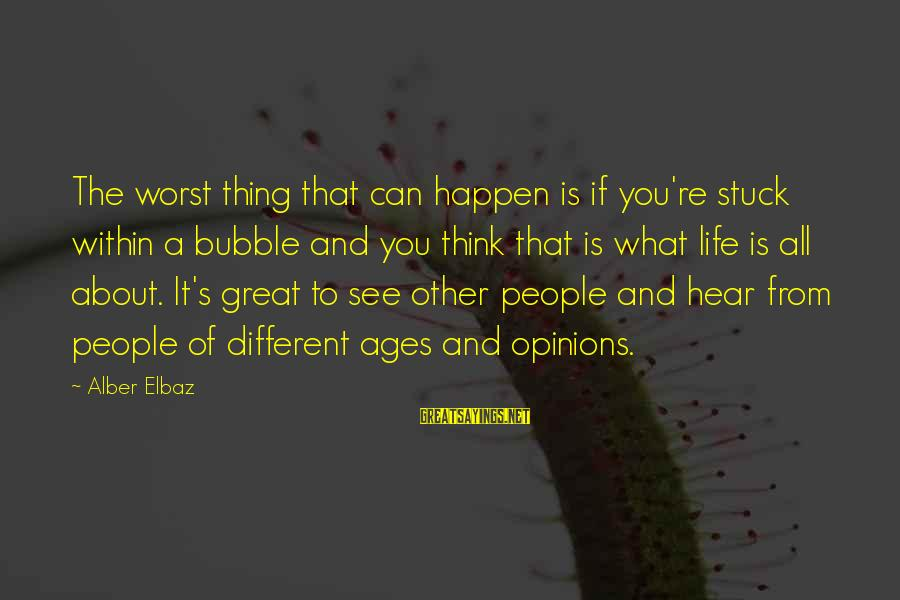 People's Opinions Sayings By Alber Elbaz: The worst thing that can happen is if you're stuck within a bubble and you