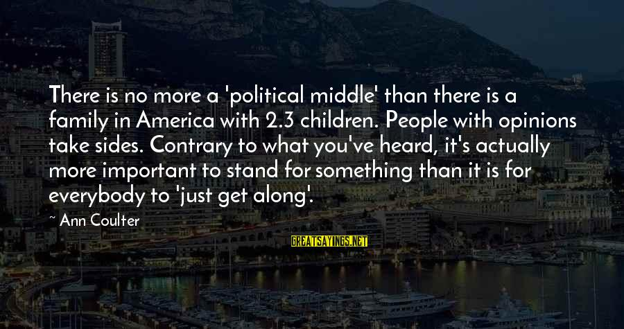 People's Opinions Sayings By Ann Coulter: There is no more a 'political middle' than there is a family in America with