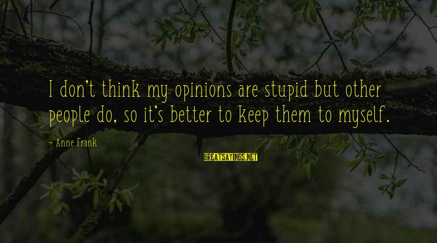 People's Opinions Sayings By Anne Frank: I don't think my opinions are stupid but other people do, so it's better to