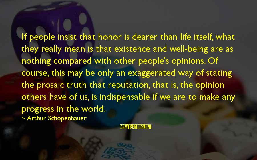People's Opinions Sayings By Arthur Schopenhauer: If people insist that honor is dearer than life itself, what they really mean is