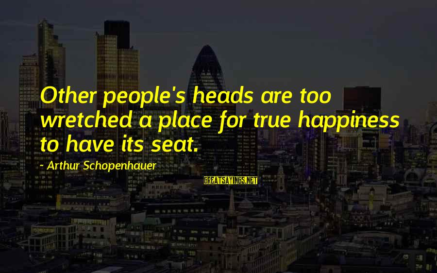 People's Opinions Sayings By Arthur Schopenhauer: Other people's heads are too wretched a place for true happiness to have its seat.