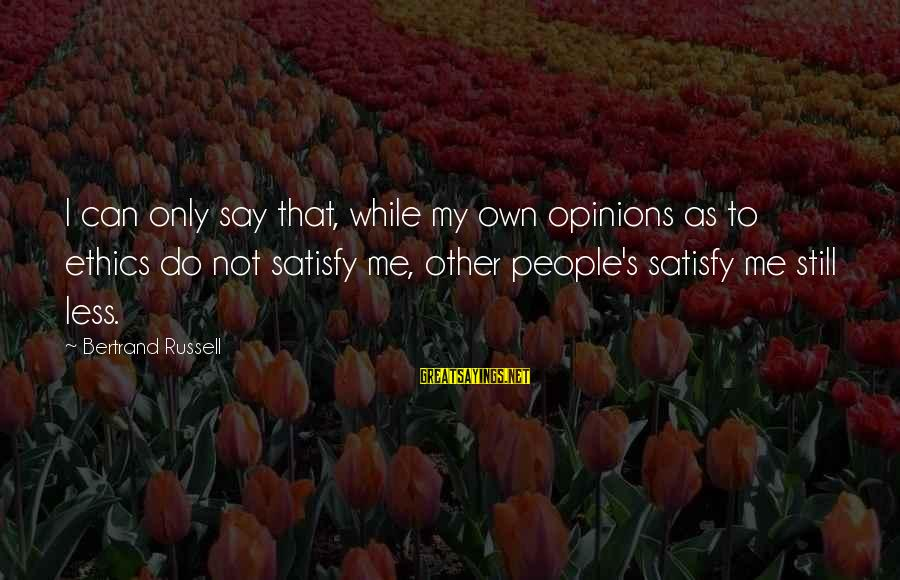 People's Opinions Sayings By Bertrand Russell: I can only say that, while my own opinions as to ethics do not satisfy