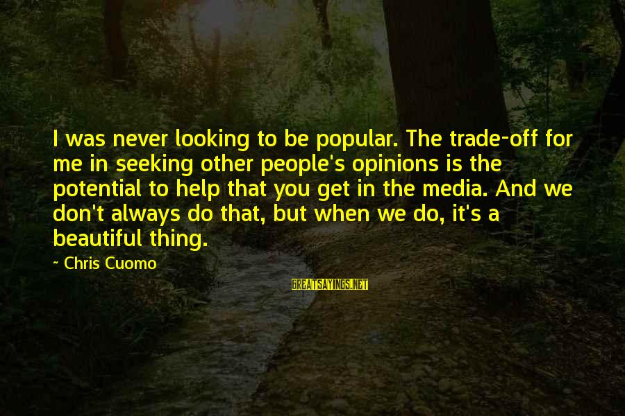 People's Opinions Sayings By Chris Cuomo: I was never looking to be popular. The trade-off for me in seeking other people's