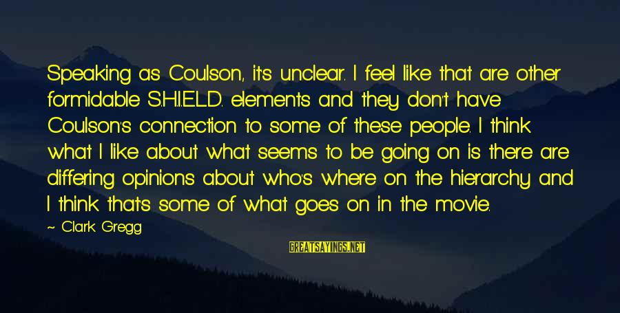 People's Opinions Sayings By Clark Gregg: Speaking as Coulson, it's unclear. I feel like that are other formidable S.H.I.E.L.D. elements and