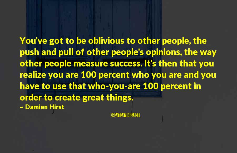 People's Opinions Sayings By Damien Hirst: You've got to be oblivious to other people, the push and pull of other people's