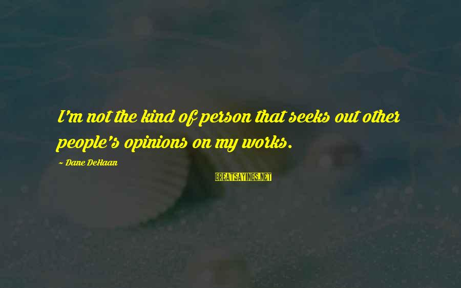 People's Opinions Sayings By Dane DeHaan: I'm not the kind of person that seeks out other people's opinions on my works.