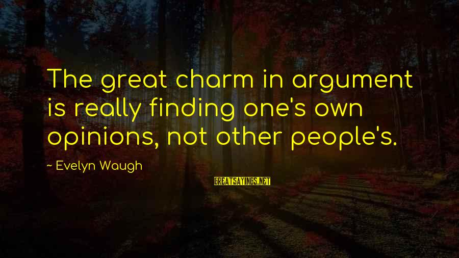 People's Opinions Sayings By Evelyn Waugh: The great charm in argument is really finding one's own opinions, not other people's.