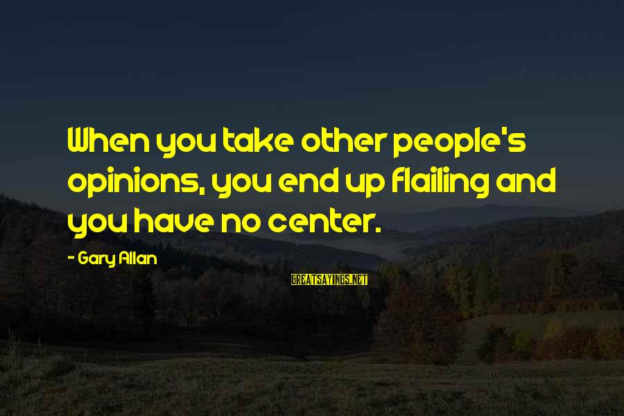 People's Opinions Sayings By Gary Allan: When you take other people's opinions, you end up flailing and you have no center.